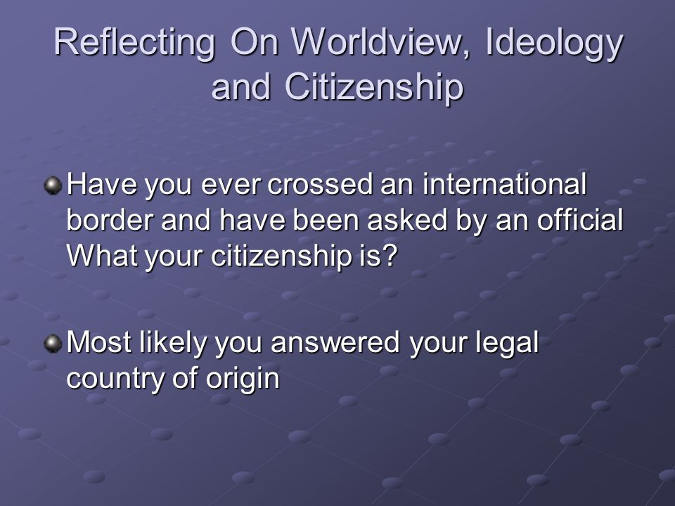 Reflecting On Worldview, Ideology and Citizenship Have you ever crossed an international border and have been asked by an official What your citizensh