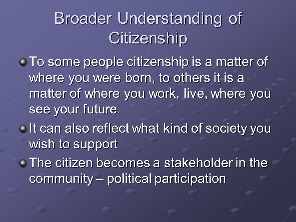 Broader Understanding of Citizenship To some people citizenship is a matter of where you were born, to others it is a matter of where you work, live,