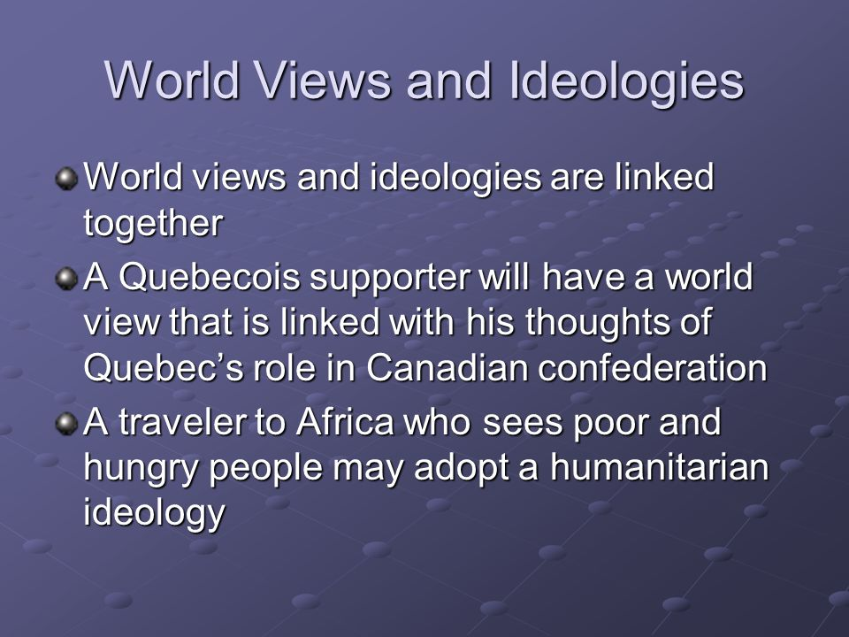 World Views and Ideologies World views and ideologies are linked together A Quebecois supporter will have a world view that is linked with his thought