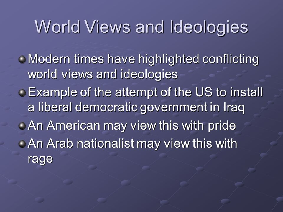 World Views and Ideologies Modern times have highlighted conflicting world views and ideologies Example of the attempt of the US to install a liberal