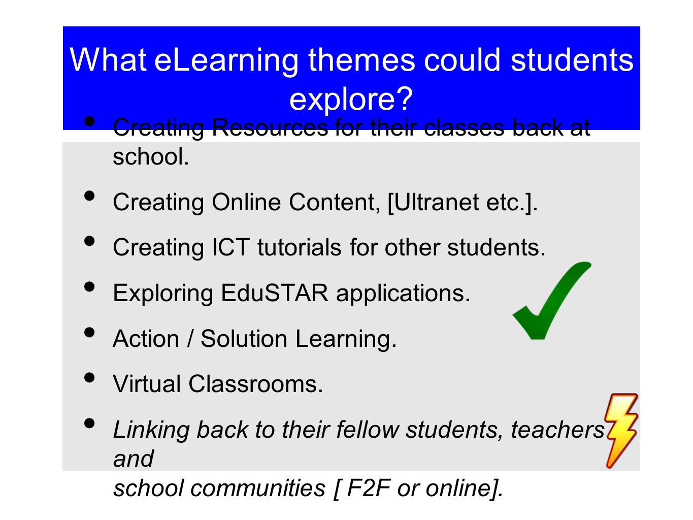 What eLearning themes could students explore? Creating Resources for their classes back at school. Creating Online Content, [Ultranet etc.]. Creating
