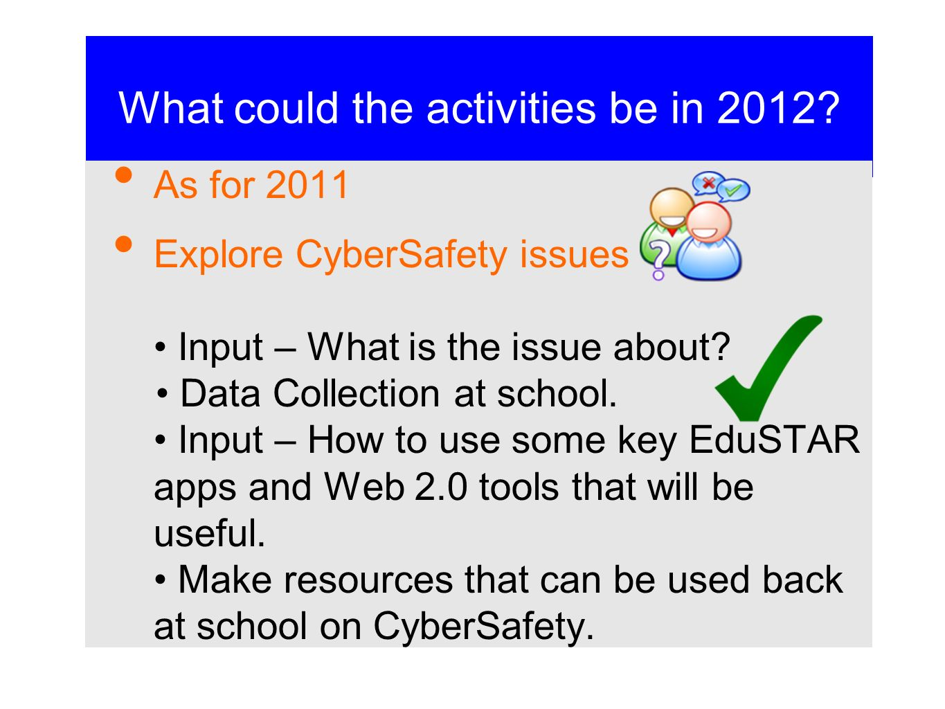 What could the activities be in 2012? As for 2011 Explore CyberSafety issues Input – What is the issue about? Data Collection at school. Input – How t