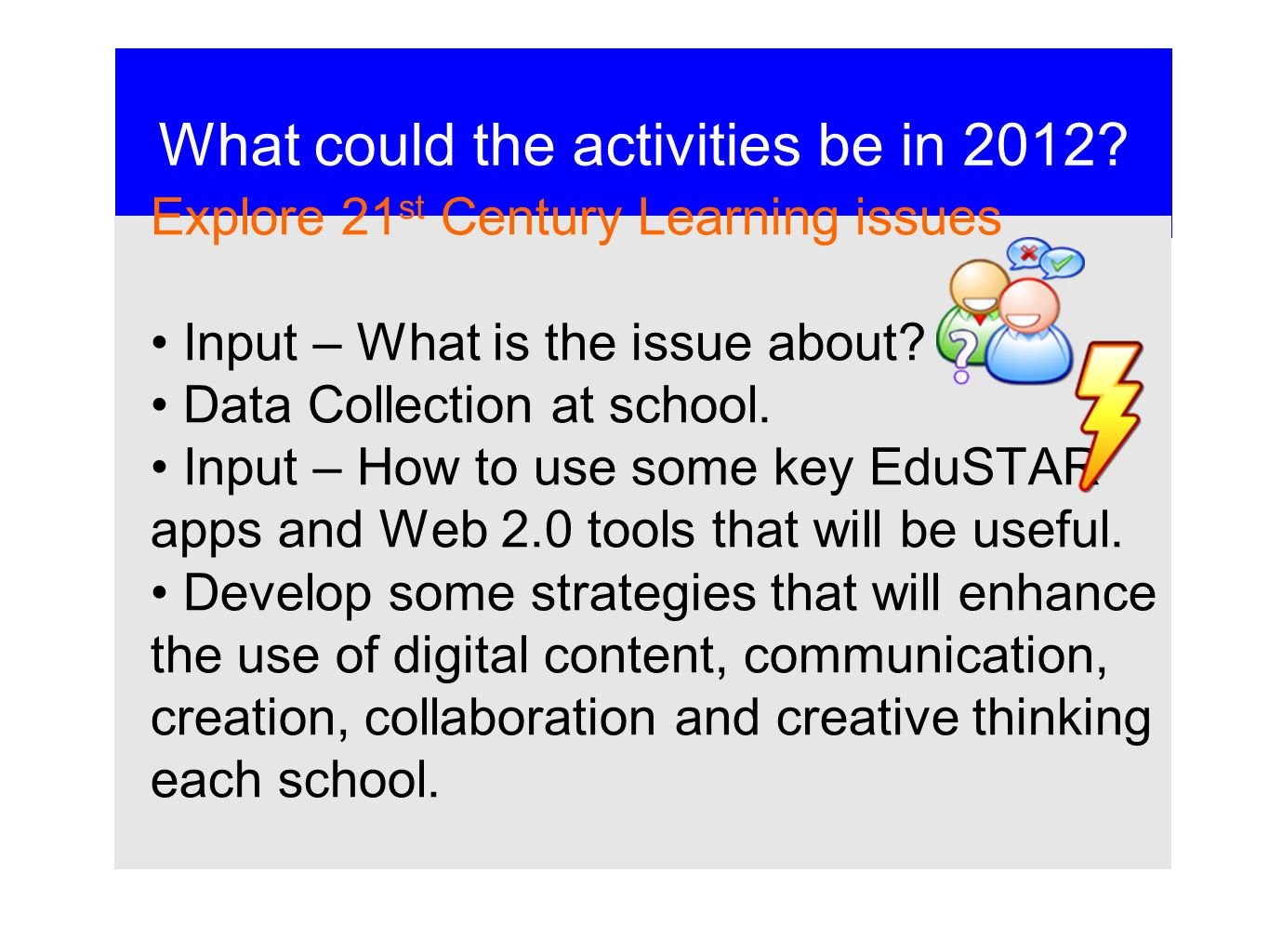 What could the activities be in 2012? Explore 21 st Century Learning issues Input – What is the issue about? Data Collection at school. Input – How to
