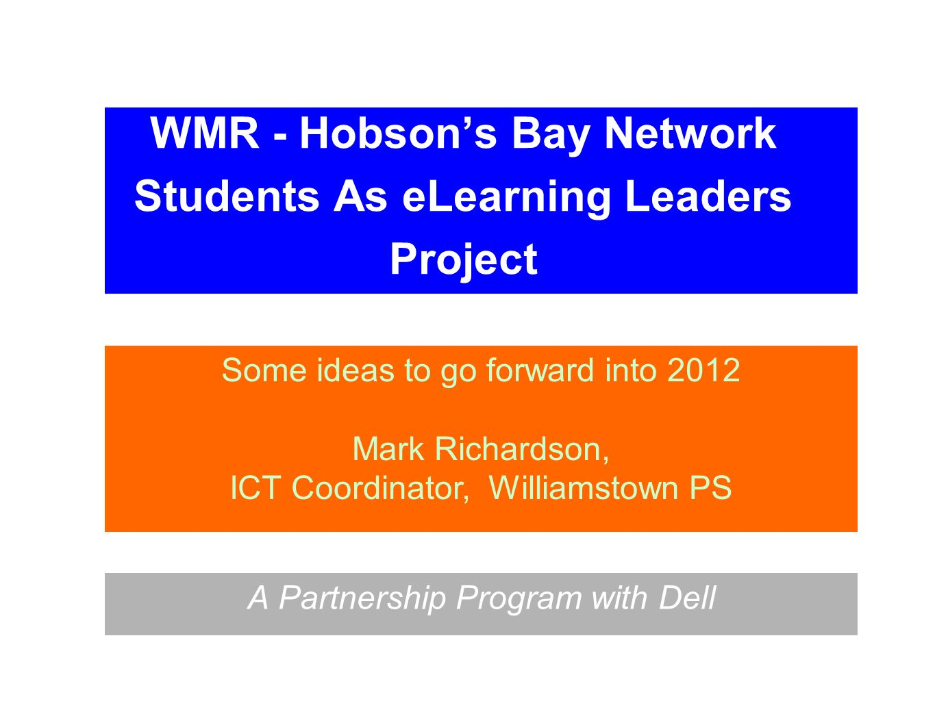 WMR - Hobsons Bay Network Students As eLearning Leaders Project A Partnership Program with Dell Some ideas to go forward into 2012 Mark Richardson, IC