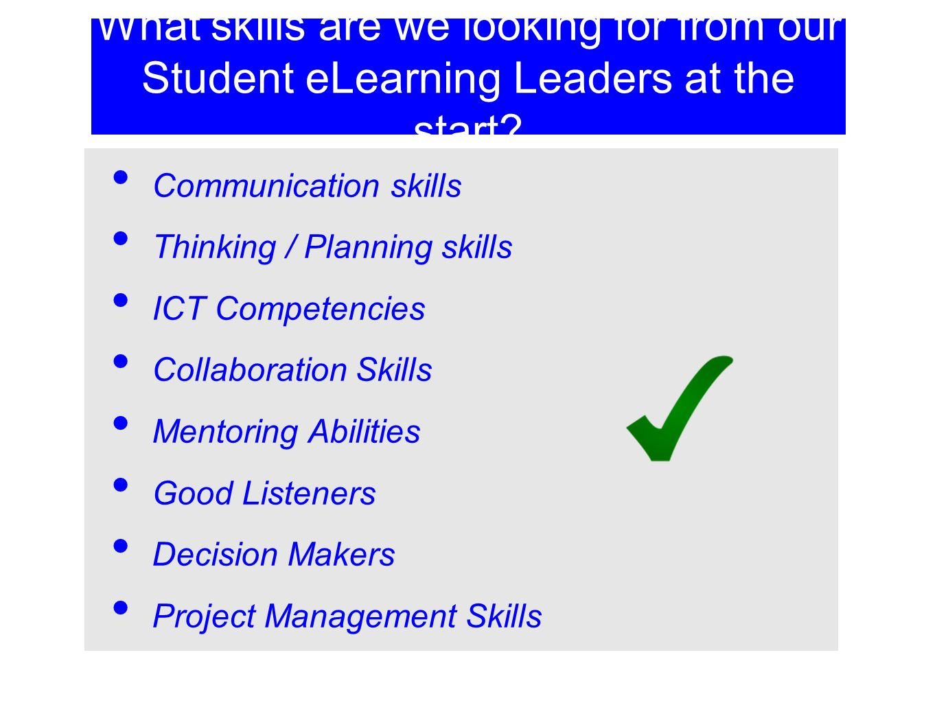 What skills are we looking for from our Student eLearning Leaders at the start? Communication skills Thinking / Planning skills ICT Competencies Colla