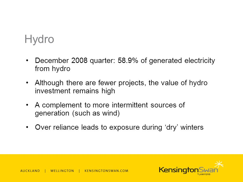 Hydro December 2008 quarter: 58.9% of generated electricity from hydro Although there are fewer projects, the value of hydro investment remains high A complement to more intermittent sources of generation (such as wind) Over reliance leads to exposure during dry winters