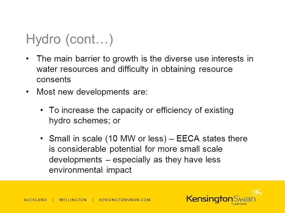 Hydro (cont…) The main barrier to growth is the diverse use interests in water resources and difficulty in obtaining resource consents Most new developments are: To increase the capacity or efficiency of existing hydro schemes; or Small in scale (10 MW or less) – EECA states there is considerable potential for more small scale developments – especially as they have less environmental impact