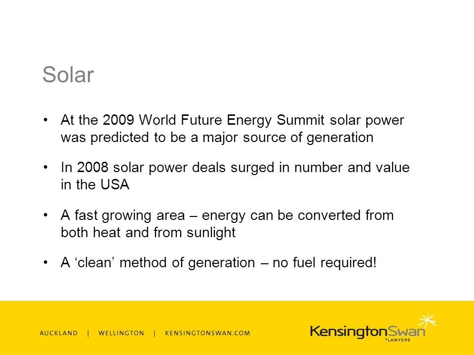 Solar At the 2009 World Future Energy Summit solar power was predicted to be a major source of generation In 2008 solar power deals surged in number and value in the USA A fast growing area – energy can be converted from both heat and from sunlight A clean method of generation – no fuel required!