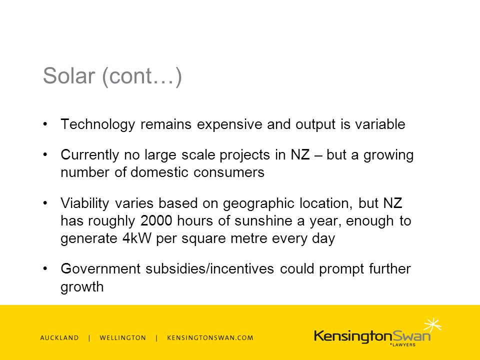 Solar (cont…) Technology remains expensive and output is variable Currently no large scale projects in NZ – but a growing number of domestic consumers Viability varies based on geographic location, but NZ has roughly 2000 hours of sunshine a year, enough to generate 4kW per square metre every day Government subsidies/incentives could prompt further growth