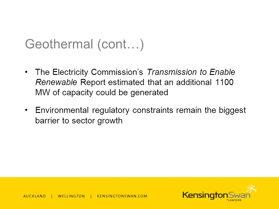 Geothermal (cont…) The Electricity Commissions Transmission to Enable Renewable Report estimated that an additional 1100 MW of capacity could be generated Environmental regulatory constraints remain the biggest barrier to sector growth