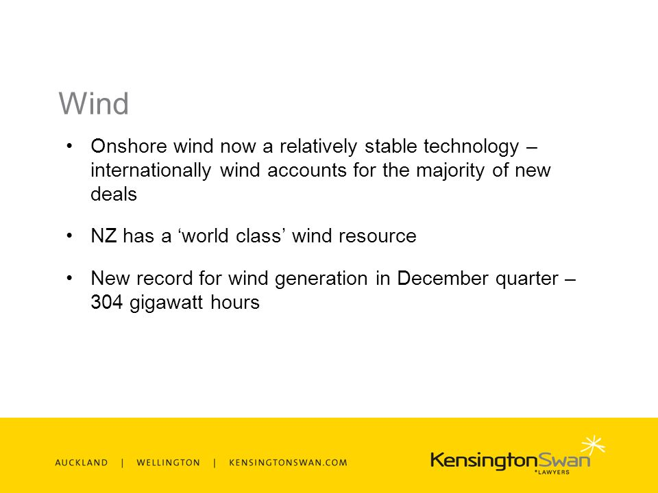 Wind Onshore wind now a relatively stable technology – internationally wind accounts for the majority of new deals NZ has a world class wind resource New record for wind generation in December quarter – 304 gigawatt hours