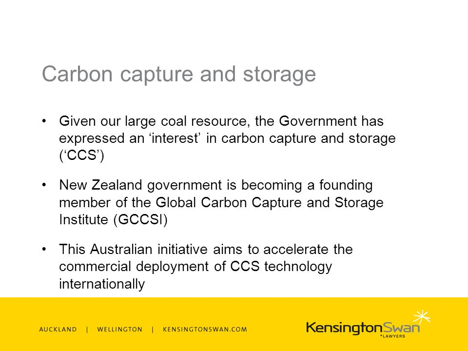 Carbon capture and storage Given our large coal resource, the Government has expressed an interest in carbon capture and storage (CCS) New Zealand government is becoming a founding member of the Global Carbon Capture and Storage Institute (GCCSI) This Australian initiative aims to accelerate the commercial deployment of CCS technology internationally