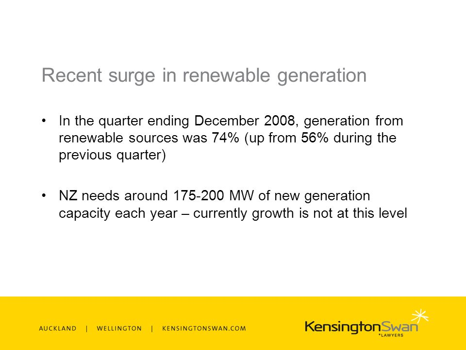 Recent surge in renewable generation In the quarter ending December 2008, generation from renewable sources was 74% (up from 56% during the previous quarter) NZ needs around 175-200 MW of new generation capacity each year – currently growth is not at this level