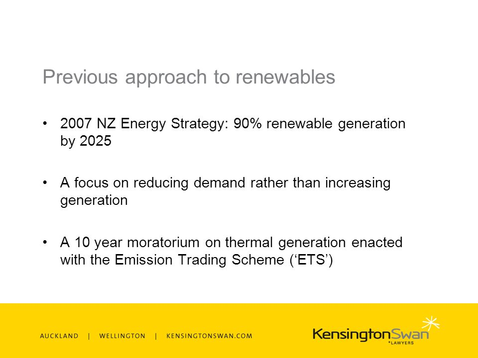 Previous approach to renewables 2007 NZ Energy Strategy: 90% renewable generation by 2025 A focus on reducing demand rather than increasing generation A 10 year moratorium on thermal generation enacted with the Emission Trading Scheme (ETS)