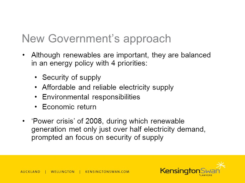 New Governments approach Although renewables are important, they are balanced in an energy policy with 4 priorities: Security of supply Affordable and reliable electricity supply Environmental responsibilities Economic return Power crisis of 2008, during which renewable generation met only just over half electricity demand, prompted an focus on security of supply