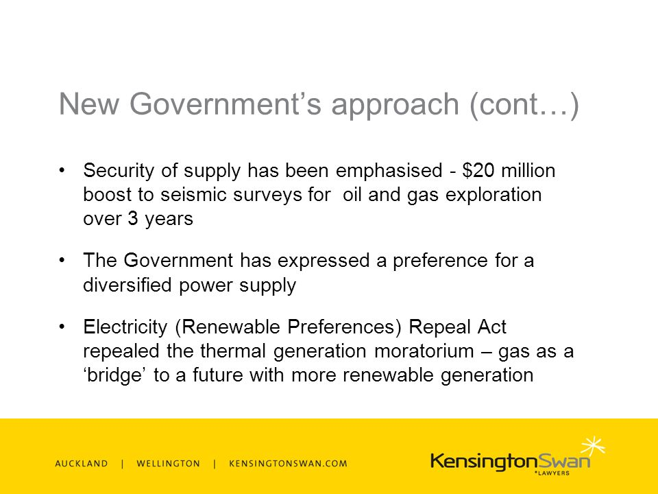 New Governments approach (cont…) Security of supply has been emphasised - $20 million boost to seismic surveys for oil and gas exploration over 3 years The Government has expressed a preference for a diversified power supply Electricity (Renewable Preferences) Repeal Act repealed the thermal generation moratorium – gas as a bridge to a future with more renewable generation