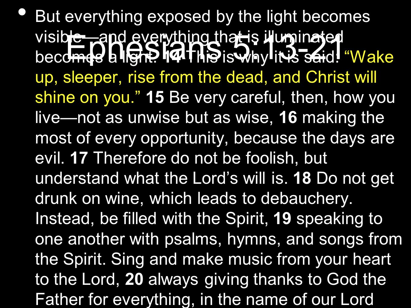 Ephesians 5:13-21 But everything exposed by the light becomes visibleand everything that is illuminated becomes a light. 14 This is why it is said: Wa