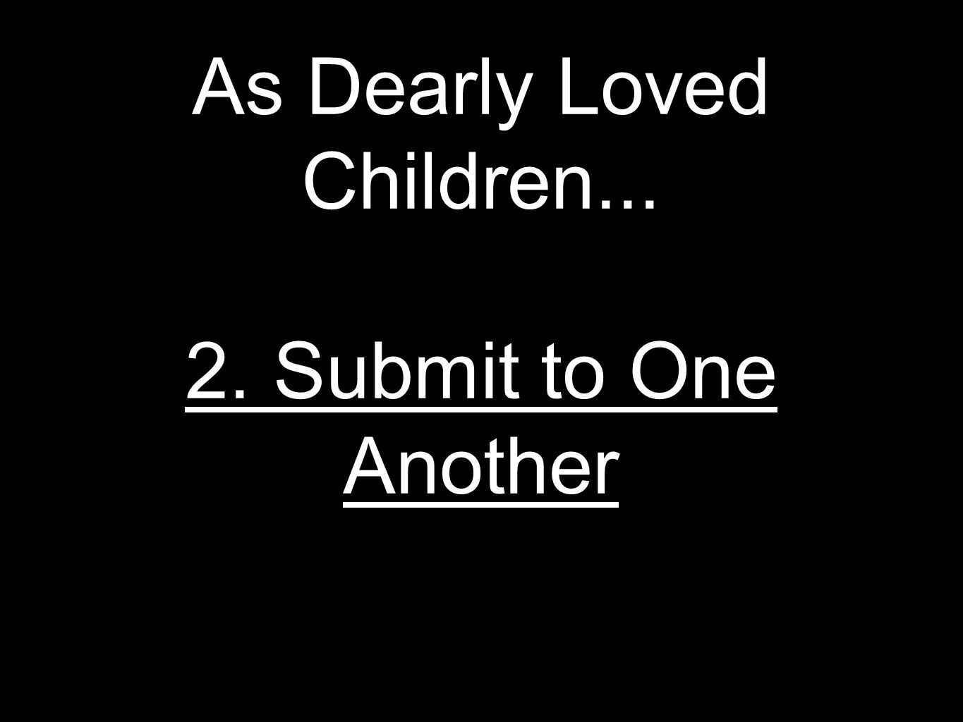As Dearly Loved Children... 2. Submit to One Another