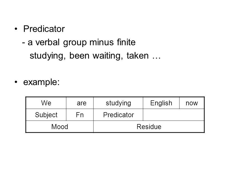 Predicator - a verbal group minus finite studying, been waiting, taken … example: We arestudyingEnglishnow SubjectFnPredicator MoodResidue