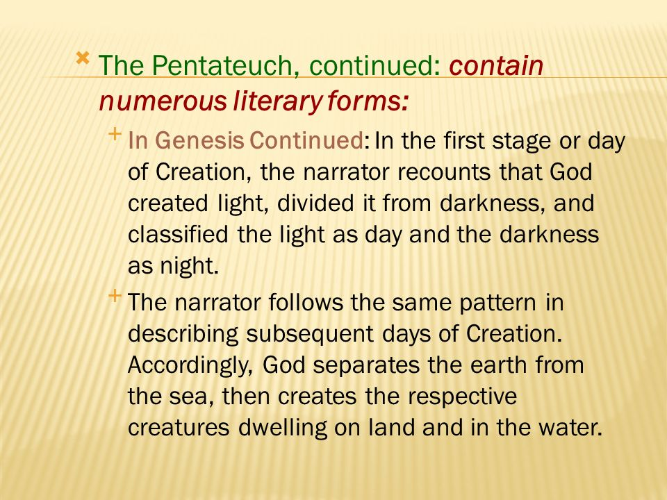 Called the Pentateuch, the first five books of the Bible (Genesis, Exodus, Leviticus, Numbers, and Deuteronomy), also called the Torah by the Jews, contain numerous literary forms: In Genesis, the story of Creation is a literary catalogue distinguished by classification and division and by incremental repetition.