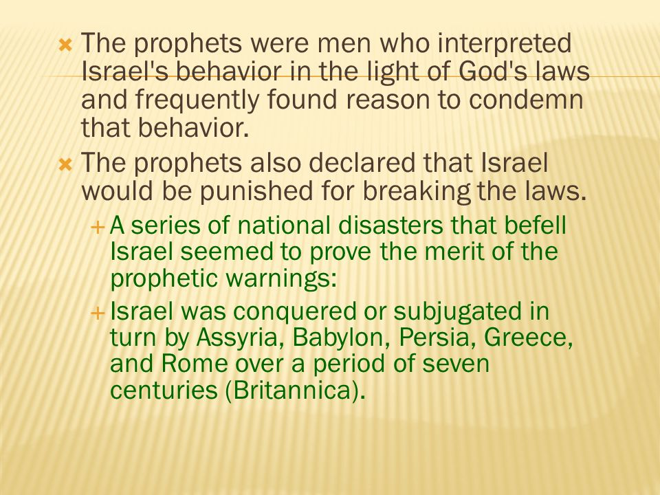 The term prophet is derived from a Greek word meaning to speak on behalf of (Britannica). The prophets were ancient Israelites who spoke to the nation