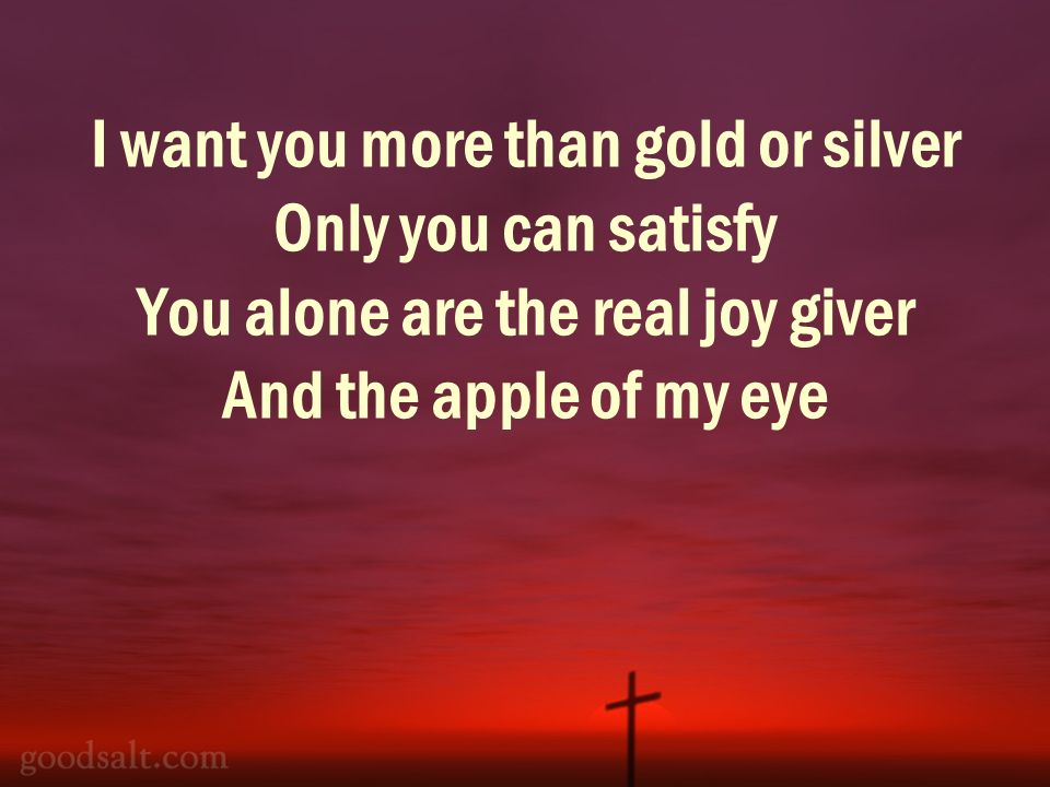 I want you more than gold or silver Only you can satisfy You alone are the real joy giver And the apple of my eye