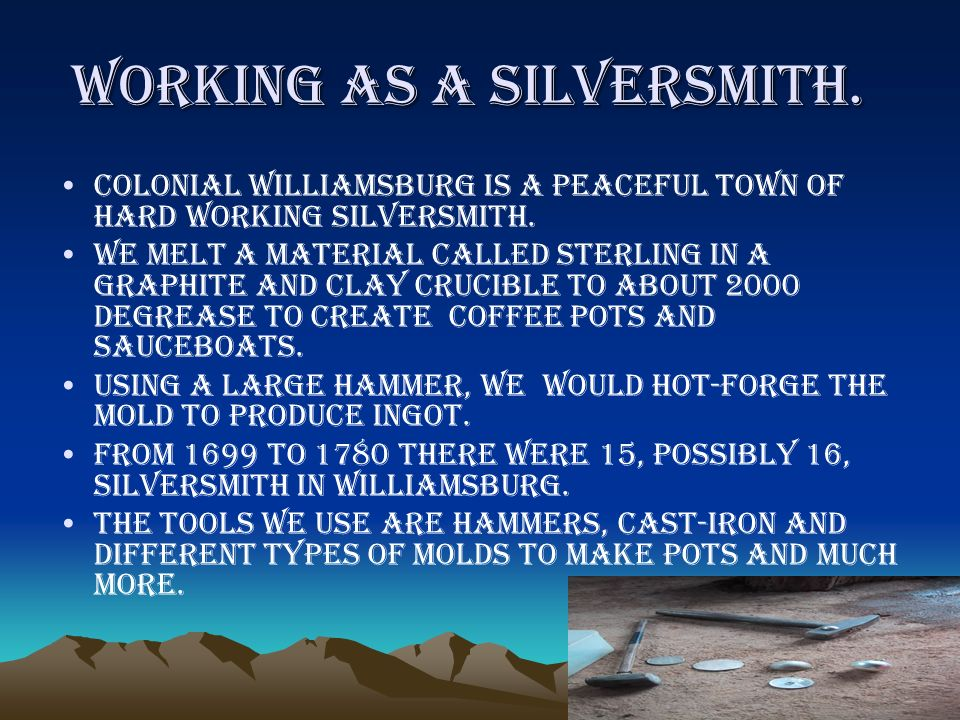 Working as a silversmith.Colonial Williamsburg is a peaceful town of hard working silversmith.