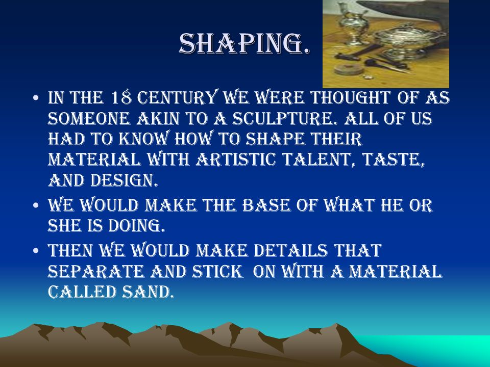 Shaping.In the 18 century we were thought of as someone akin to a sculpture.