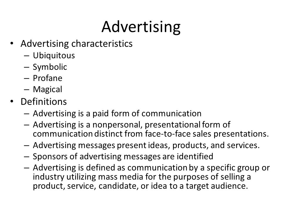 Advertising Advertising characteristics – Ubiquitous – Symbolic – Profane – Magical Definitions – Advertising is a paid form of communication – Advert