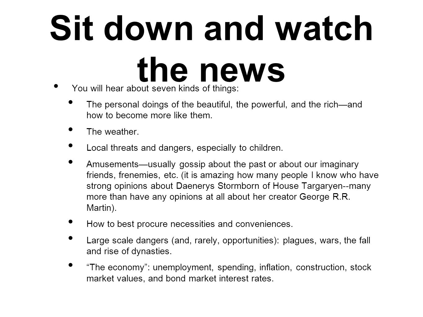Sit down and watch the news You will hear about seven kinds of things: The personal doings of the beautiful, the powerful, and the richand how to become more like them.