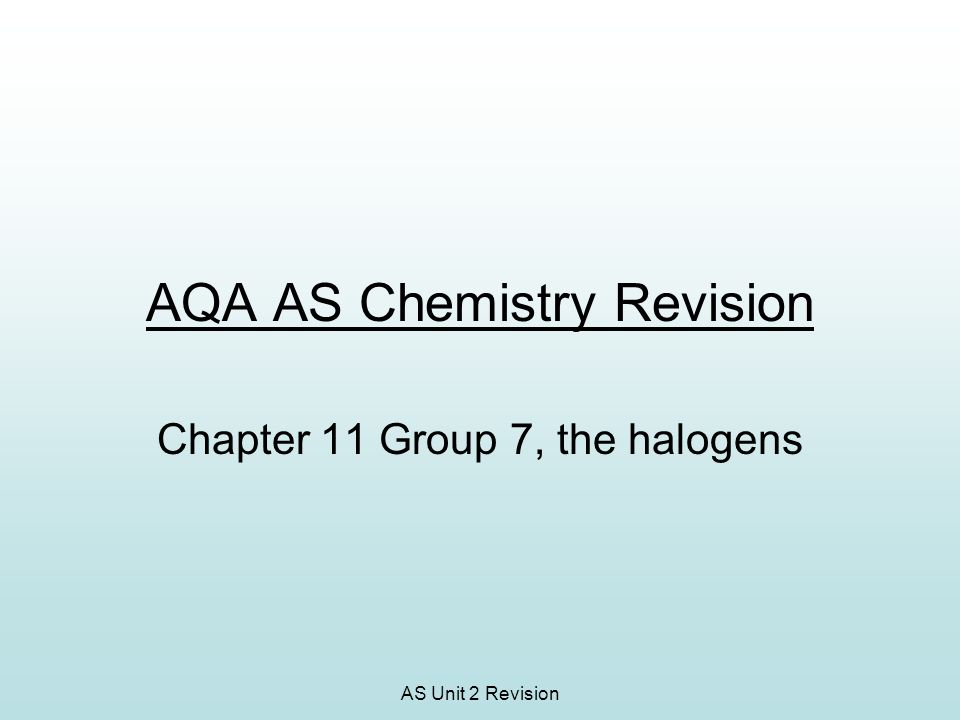 AS Unit 2 Revision AQA AS Chemistry Revision Chapter 11 Group 7, the halogens