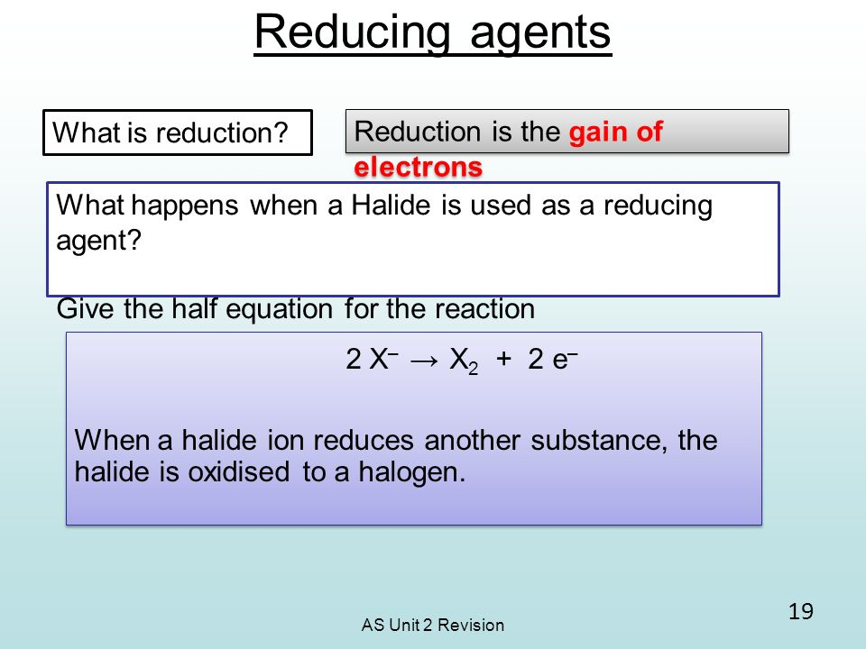 AS Unit 2 Revision Reducing agents 19 2 X – X 2 + 2 e – When a halide ion reduces another substance, the halide is oxidised to a halogen. 2 X – X 2 +