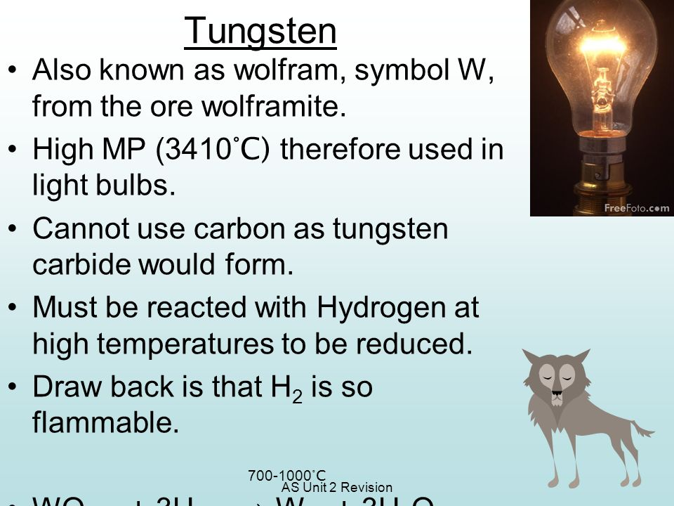 AS Unit 2 Revision Tungsten Also known as wolfram, symbol W, from the ore wolframite. High MP (3410 °C) therefore used in light bulbs. Cannot use carb