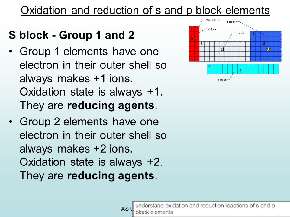 AS Unit 2 Revision Oxidation and reduction of s and p block elements S block - Group 1 and 2 Group 1 elements have one electron in their outer shell s