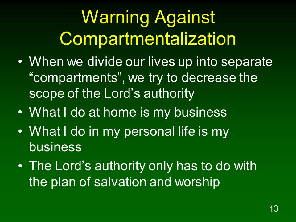 13 Warning Against Compartmentalization When we divide our lives up into separate compartments, we try to decrease the scope of the Lords authority Wh