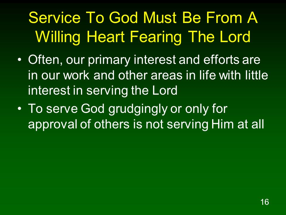 16 Service To God Must Be From A Willing Heart Fearing The Lord Often, our primary interest and efforts are in our work and other areas in life with l