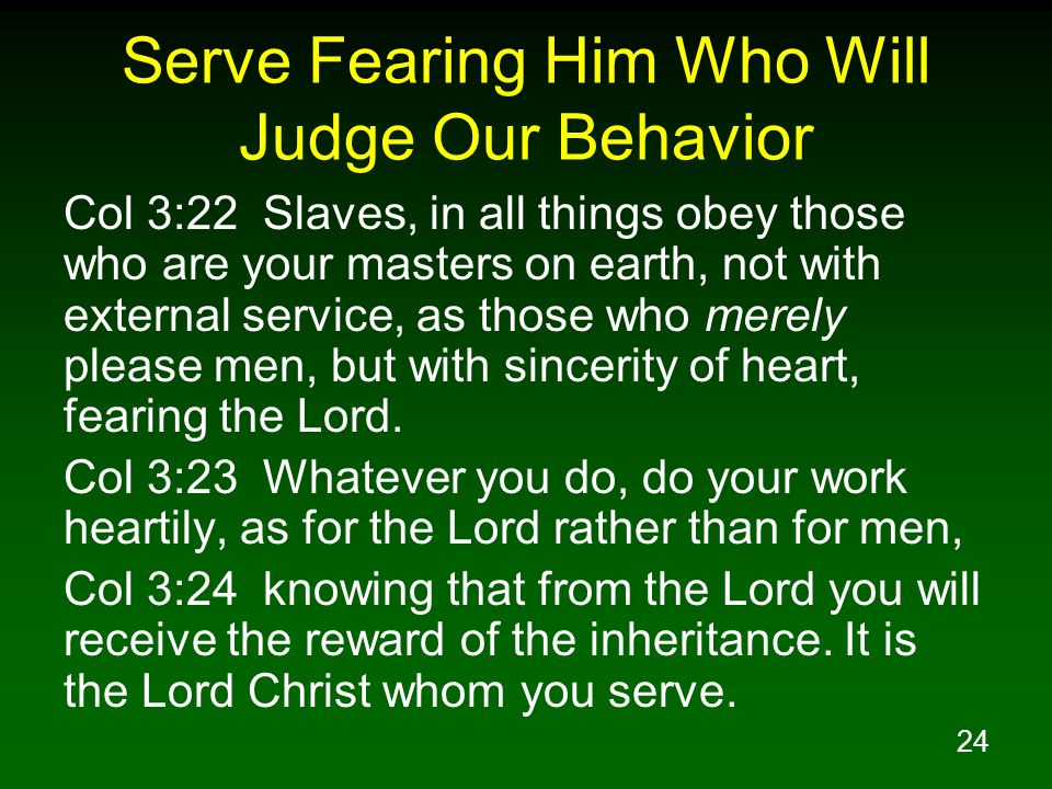 24 Serve Fearing Him Who Will Judge Our Behavior Col 3:22 Slaves, in all things obey those who are your masters on earth, not with external service, a