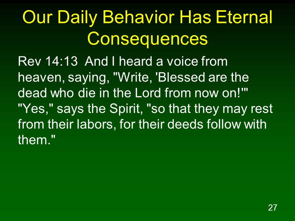 27 Our Daily Behavior Has Eternal Consequences Rev 14:13 And I heard a voice from heaven, saying,