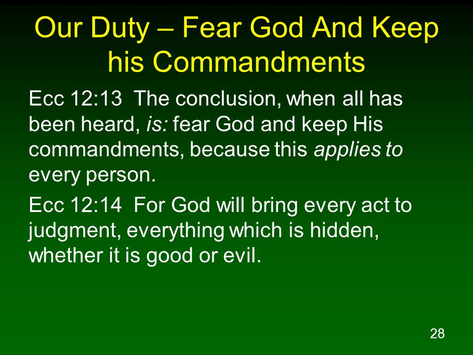 28 Our Duty – Fear God And Keep his Commandments Ecc 12:13 The conclusion, when all has been heard, is: fear God and keep His commandments, because th