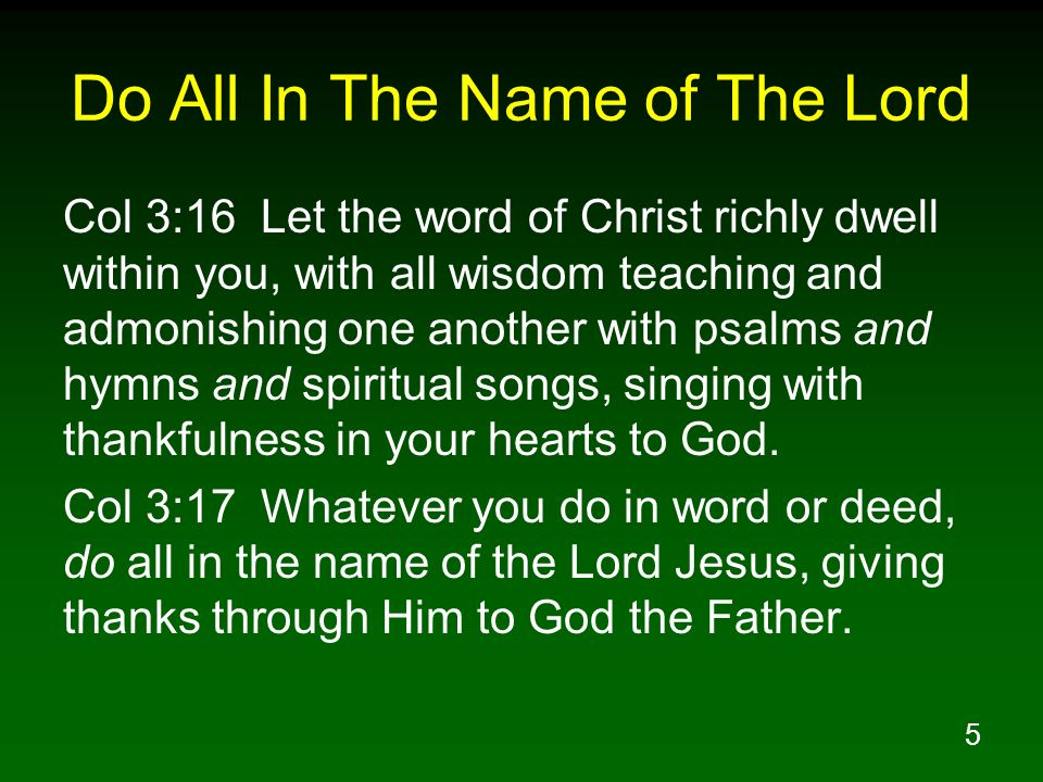 5 Do All In The Name of The Lord Col 3:16 Let the word of Christ richly dwell within you, with all wisdom teaching and admonishing one another with ps
