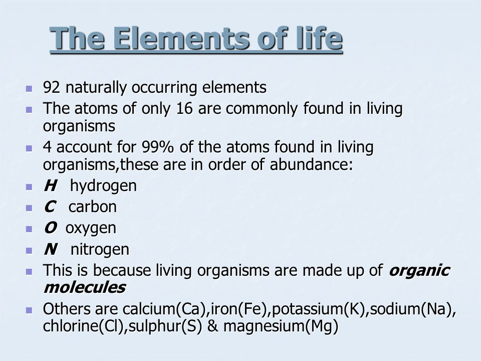 The Elements of life 92 naturally occurring elements 92 naturally occurring elements The atoms of only 16 are commonly found in living organisms The a