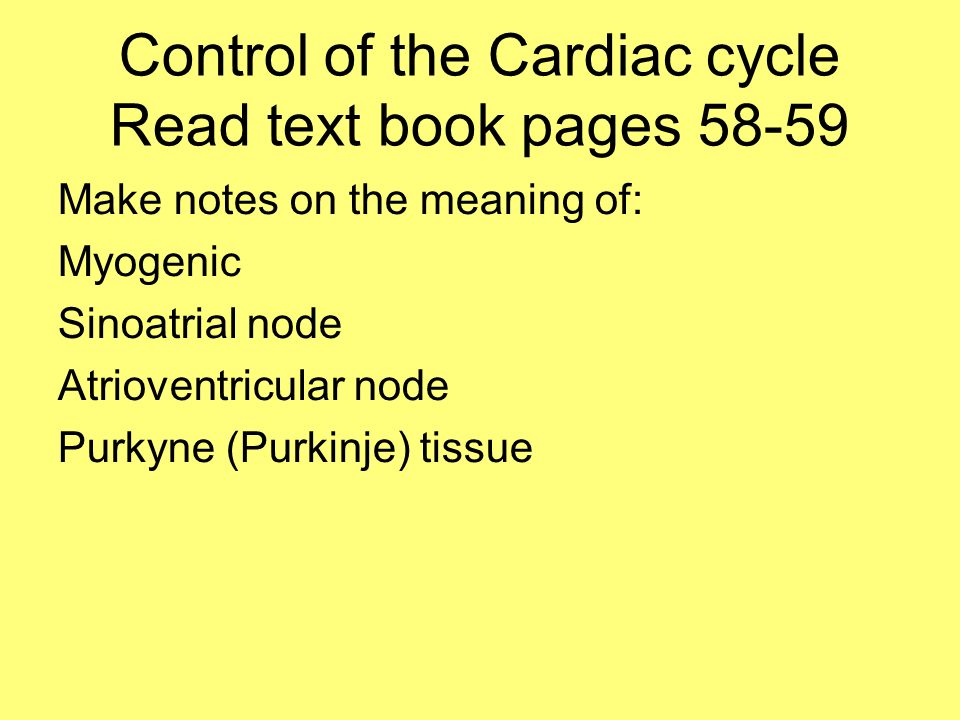 Control of the Cardiac cycle Read text book pages 58-59 Make notes on the meaning of: Myogenic Sinoatrial node Atrioventricular node Purkyne (Purkinje