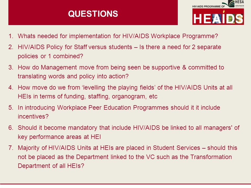 QUESTIONS 1.Whats needed for implementation for HIV/AIDS Workplace Programme? 2.HIV/AIDS Policy for Staff versus students – Is there a need for 2 sepa