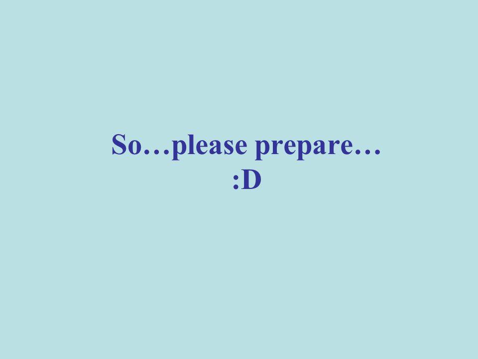 So…please prepare… :D