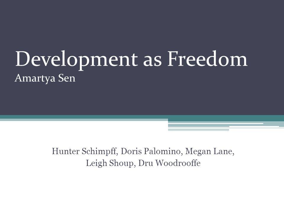 Development as Freedom Amartya Sen Hunter Schimpff, Doris Palomino, Megan Lane, Leigh Shoup, Dru Woodrooffe