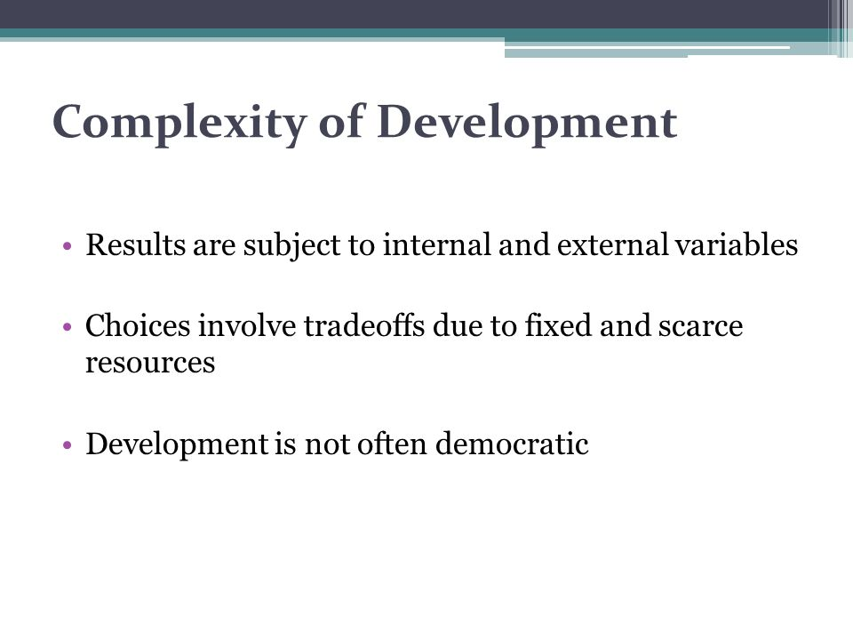 Complexity of Development Results are subject to internal and external variables Choices involve tradeoffs due to fixed and scarce resources Developme