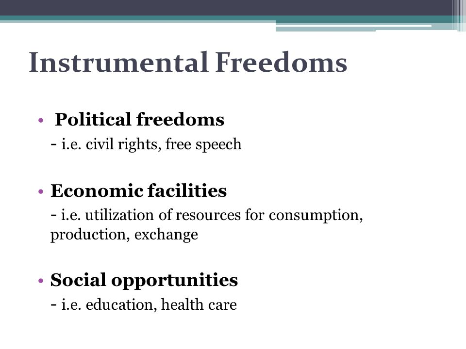 Instrumental Freedoms Political freedoms - i.e. civil rights, free speech Economic facilities - i.e. utilization of resources for consumption, product