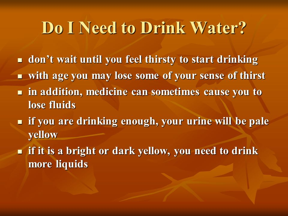 Do I Need to Drink Water? dont wait until you feel thirsty to start drinking dont wait until you feel thirsty to start drinking with age you may lose