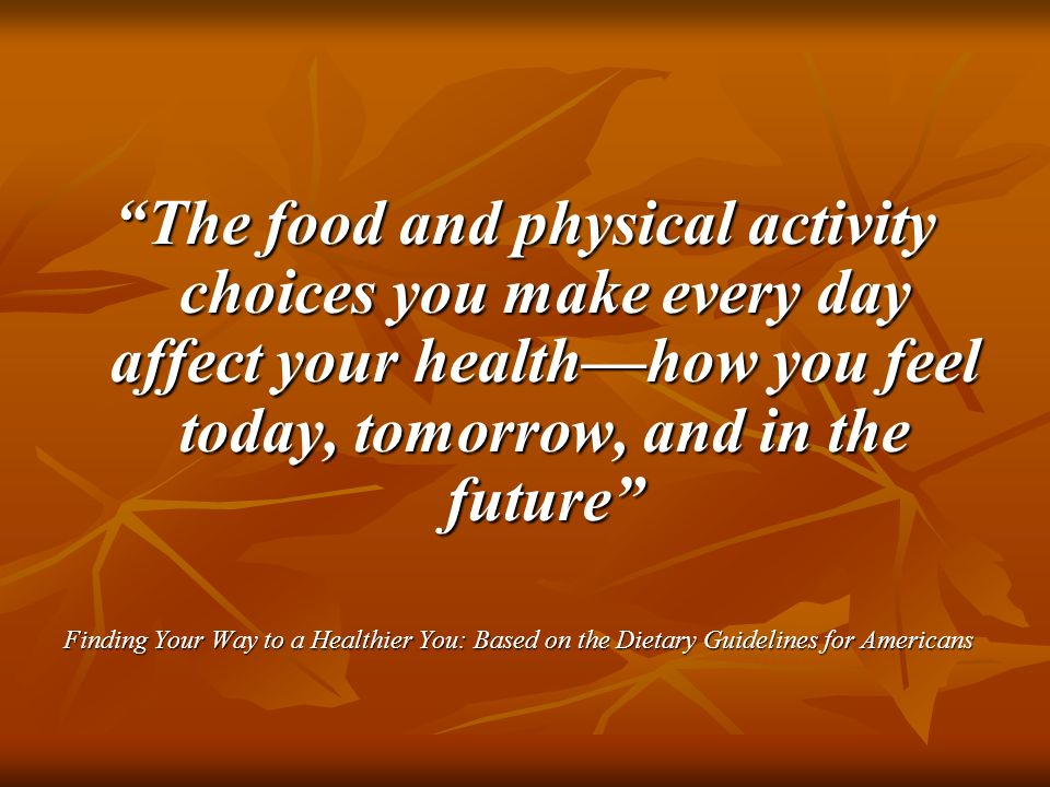 The food and physical activity choices you make every day affect your healthhow you feel today, tomorrow, and in the future Finding Your Way to a Heal