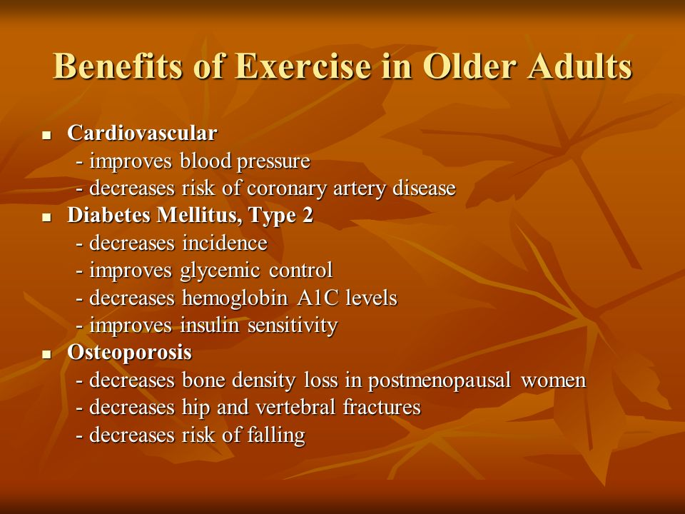 Benefits of Exercise in Older Adults Cardiovascular Cardiovascular - improves blood pressure - improves blood pressure - decreases risk of coronary ar